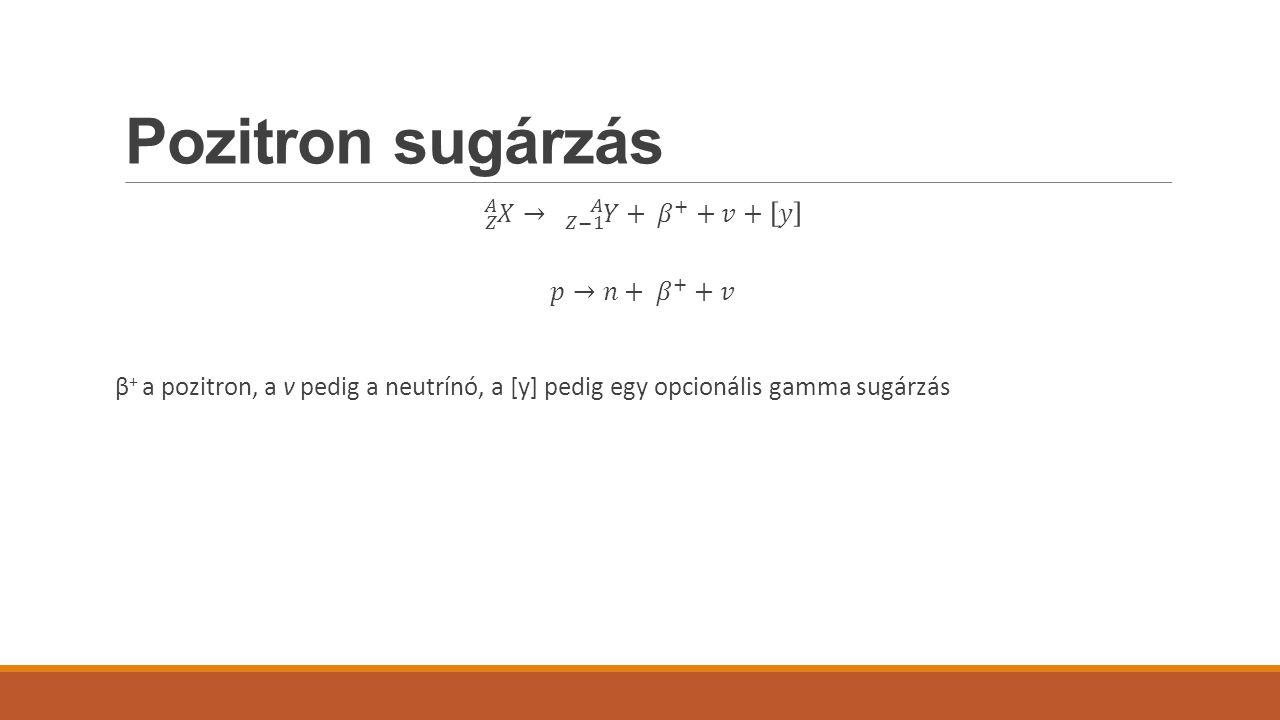 Pozitron sugárzás 𝑍 𝐴 𝑋 → 𝑍−1 𝐴 𝑌 + 𝛽 + +𝑣+ 𝑦 𝑝→𝑛+ 𝛽 + +𝑣 β+ a pozitron, a v pedig a neutrínó, a [y] pedig egy opcionális gamma sugárzás
